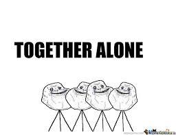 Together Alone Meme - together alone by mrgaga92 meme center