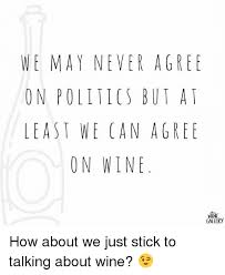 Image Gallery Stick Memes - we may never agree on politics but at least we can agree on wine