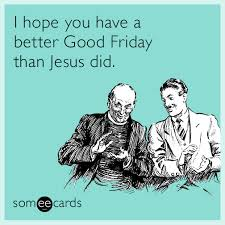Jesus Good Friday Meme - i hope you have a better good friday than jesus did easter ecard