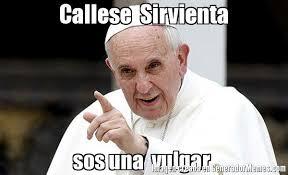 Vulgar Memes - callese sirvienta sos una vulgar meme de papa francisco imagenes