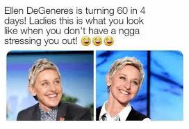 Ellen Degeneres Meme - ellen degeneres is turning 60 in 4 days ladies this is what you