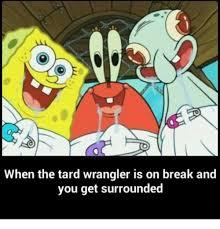Spongebob Meme Maker - when the tard wrangler is on break and you get surrounded meme