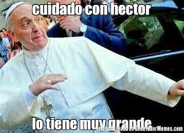 Hector Meme - cuidado con hector lo tiene muy grande meme de papa flow