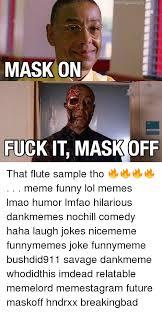 Fuck It Memes - orstigaccount mask on fuck it mask off that flute sle tho