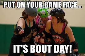 Roller Derby Meme - put on your game face it s bout day roller derby game face
