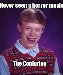 Horror Movie Memes - meme maker never seen a horror movie the conjuring