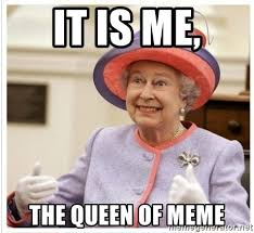 Queen Meme Generator - it is me the queen of meme the queen meme generator