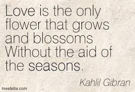 wedding quotes kahlil gibran kahlil gibran is the only flower that grows and blossoms