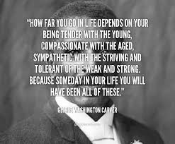 biography george washington carver how far you go in life depends on your being tender with the young