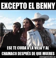 Memes De Cochiloco - meme personalizado excepto el benny ese te cuida a la vieja y al