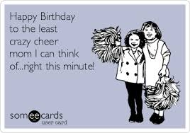 Crazy Mom Meme - happy birthday to the least crazy cheer mom i can think of right