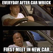 Car Wreck Meme - everyday after car wreck first meet in new car vin diesel car