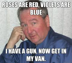 Roses Are Red Violets Are Blue Meme - roses are red violets are blue i have a gun now get in my van