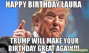 Meme Laura - happy birthday laura trump will make your birthday great again