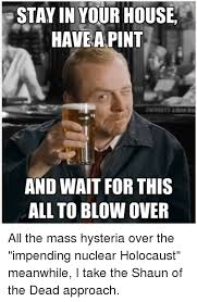 Shaun Of The Dead Meme - stayin your house have a pint and wait for this all to blow over