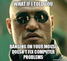 Computer Problems Meme - what if i told you banging on your mouse doesn t fix computer