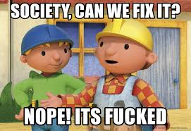Memes Builder - society can we fix it nope its fucked wtf bob the builder