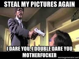 Double Picture Meme Generator - steal my pictures again i dare you i double dare you motherfucker