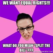 What Do We Want Meme Generator - we want equal rights what do you mean split the bill