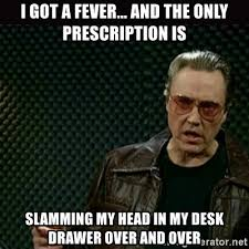 Head Desk Meme - i got a fever and the only prescription is slamming my head in