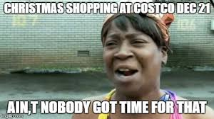 Costco Meme - christmas shopping at costco dec 21 ain t nobody got time for that