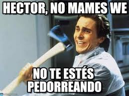 Hector Meme - hector no mames we axe guyy meme on memegen