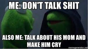me don t talk shit also me talk about his mom and make him cry