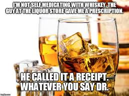 Whisky Meme - good whiskey i m not self medicating with whiskey the guy at