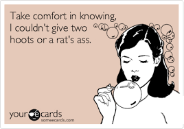 Rats Ass Meme - take comfort in knowing i couldn t give two hoots or a rat s ass