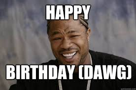 Xzibit Meme Birthday - happy birthday dawg xzibit meme 2 quickmeme