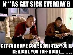Paid In Full Meme - n as get sick everday b get you some soup some tea you ll be