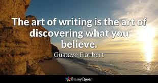 the art of writing is the art of discovering what you believe
