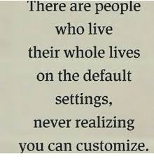 Customize Meme - there are people who live their whole lives on the default settings