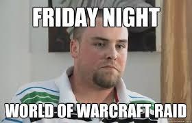 Raid Meme - friday night world of warcraft raid boring blake boston quickmeme