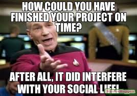 How Could You Meme - how could you have finished your project on time after all it did