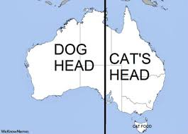 australia is half dog head half cat s head oh and tasmania is cat