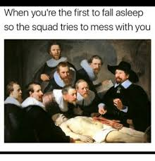 Fall Memes - when you re the first to fall asleep so the squad tries to mess with