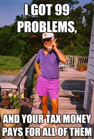 Tax Money Meme - i got 99 problems and your tax money pays for all of them 99