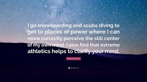 frederick lenz quote i go snowboarding and scuba diving to get