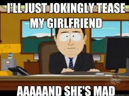 Mad Girlfriend Meme - i ll just jokingly tease my girlfriend aaaaand she s mad misc