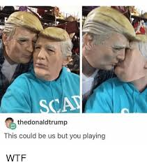 This Could Be Us But You Playing Meme - the donaldtrump this could be us but you playing wtf relatable