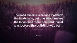 frank lloyd wright quote u201cthe good building is not one that hurts
