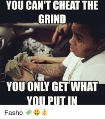 Grinding Meme - you can t cheat the grind you only get what you putin fasho