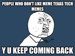 Texas Tech Memes - people who don t like meme texas tech memes y u keep coming back