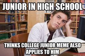 Meme High School - junior in high school thinks college junior meme also applies to him