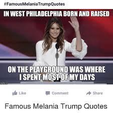 In West Philadelphia Born And Raised Meme - famousmelaniatrumpquotes in west philadelphia born and raised on