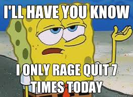 Rage Quit Meme - i ll have you know i only rage quit 7 times today ill have you