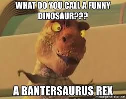 Funny Dinosaur Meme - what do you call a funny dinosaur a bantersaurus rex trex