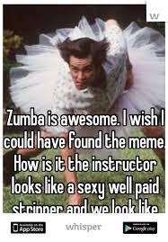 Zumba Meme - is awesome i wish i could have found the meme how is it the
