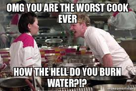 Water For That Burn Meme - omg you are the worst cook ever how the hell do you burn water